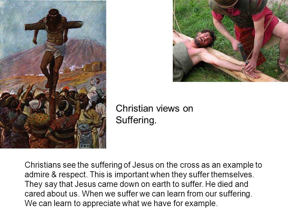 Christians see the suffering of Jesus on the cross as an example to admire & respect. This is important when they suffer themselves. They say that Jes