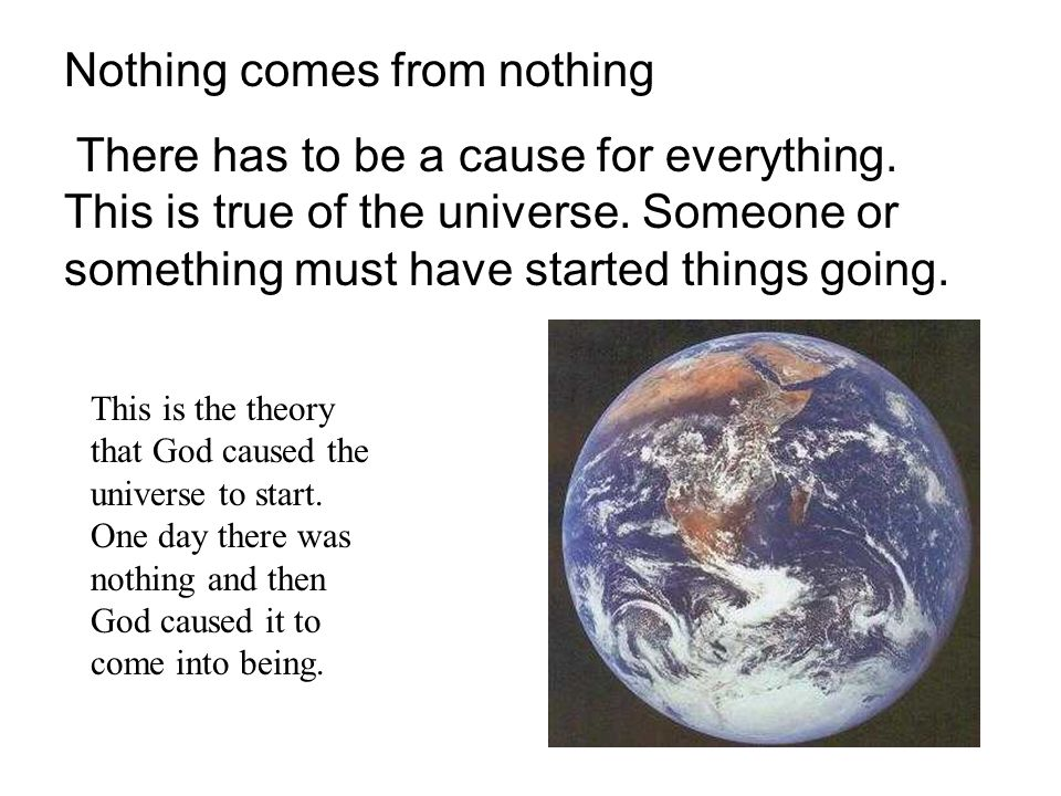 Nothing comes from nothing There has to be a cause for everything. This is true of the universe. Someone or something must have started things going.