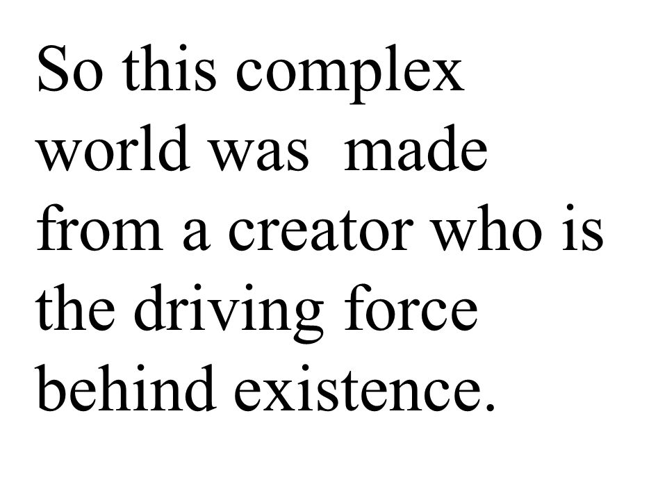 So this complex world was made from a creator who is the driving force behind existence.
