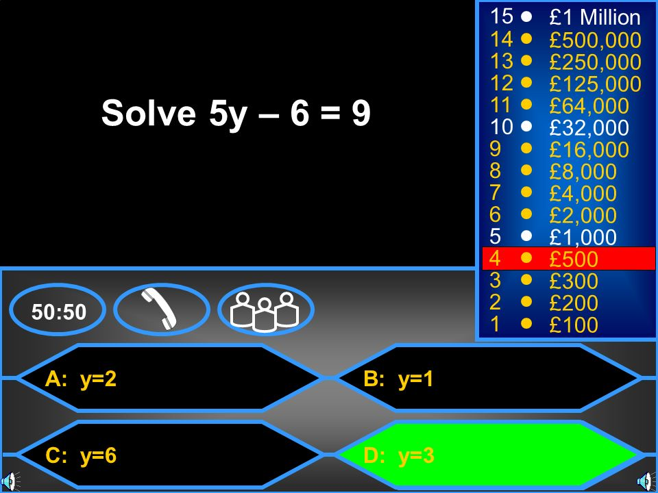 A: y=2 C: y=6 B: y=1 D: y=3 50:50 15 14 13 12 11 10 9 8 7 6 5 4 3 2 1 £1 Million £500,000 £250,000 £125,000 £64,000 £32,000 £16,000 £8,000 £4,000 £2,000 £1,000 £500 £300 £200 £100 Solve 5y – 6 = 9