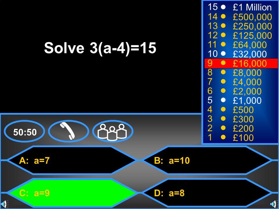 A: a=7 C: a=9 B: a=10 D: a=8 50:50 15 14 13 12 11 10 9 8 7 6 5 4 3 2 1 £1 Million £500,000 £250,000 £125,000 £64,000 £32,000 £16,000 £8,000 £4,000 £2,000 £1,000 £500 £300 £200 £100 Solve 3(a-4)=15