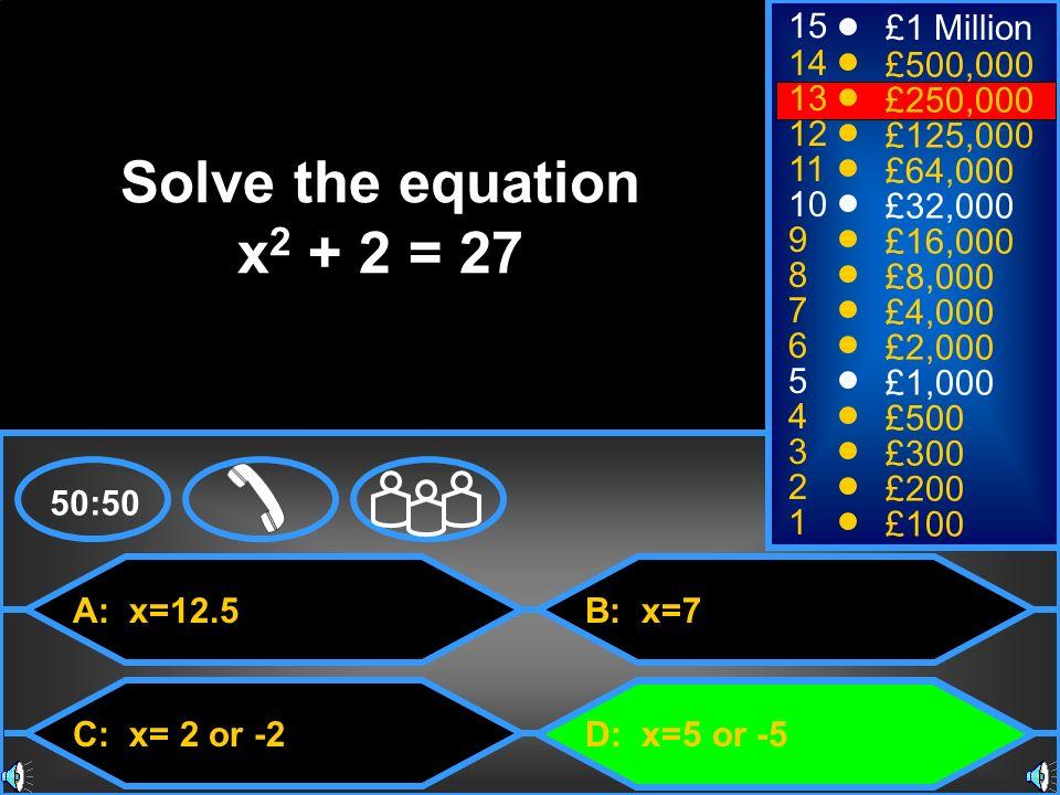 A: x=12.5 C: x= 2 or -2 B: x=7 D: x=5 or -5 50:50 15 14 13 12 11 10 9 8 7 6 5 4 3 2 1 £1 Million £500,000 £250,000 £125,000 £64,000 £32,000 £16,000 £8,000 £4,000 £2,000 £1,000 £500 £300 £200 £100 Solve the equation x 2 + 2 = 27