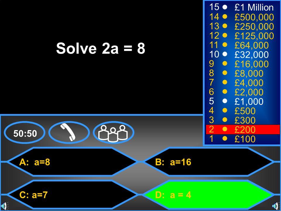 A: a=8 C: a=7 B: a=16 D: a = 4 50:50 15 14 13 12 11 10 9 8 7 6 5 4 3 2 1 £1 Million £500,000 £250,000 £125,000 £64,000 £32,000 £16,000 £8,000 £4,000 £2,000 £1,000 £500 £300 £200 £100 Solve 2a = 8
