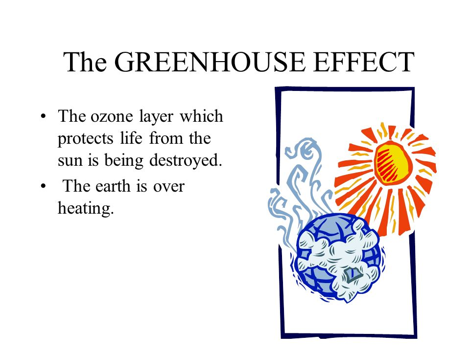 The GREENHOUSE EFFECT The ozone layer which protects life from the sun is being destroyed. The earth is over heating.