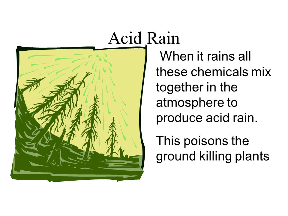 Acid Rain When it rains all these chemicals mix together in the atmosphere to produce acid rain. This poisons the ground killing plants