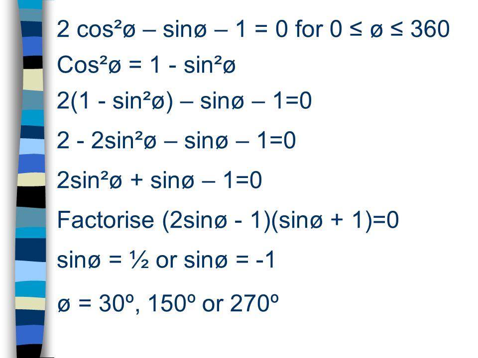 2 cos²ø – sinø – 1 = 0 for 0 ø 360 Cos²ø = 1 - sin²ø 2(1 - sin²ø) – sinø – 1=0 2 - 2sin²ø – sinø – 1=0 2sin²ø + sinø – 1=0 Factorise (2sinø - 1)(sinø