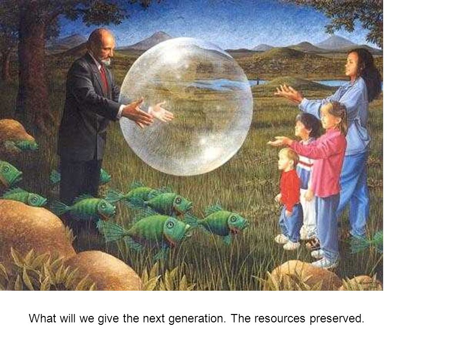 What will we give the next generation. The resources preserved.