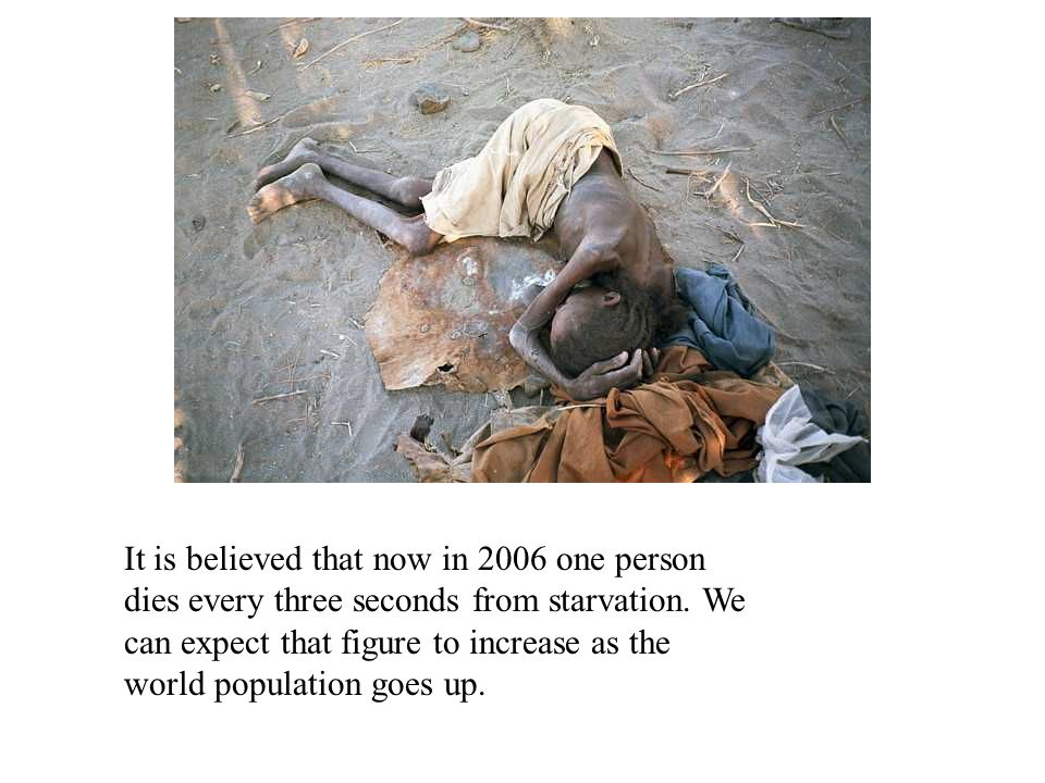It is believed that now in 2006 one person dies every three seconds from starvation.