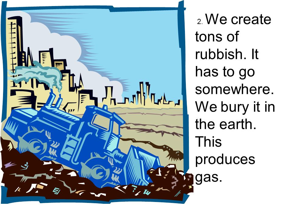 2. We create tons of rubbish. It has to go somewhere. We bury it in the earth. This produces gas.