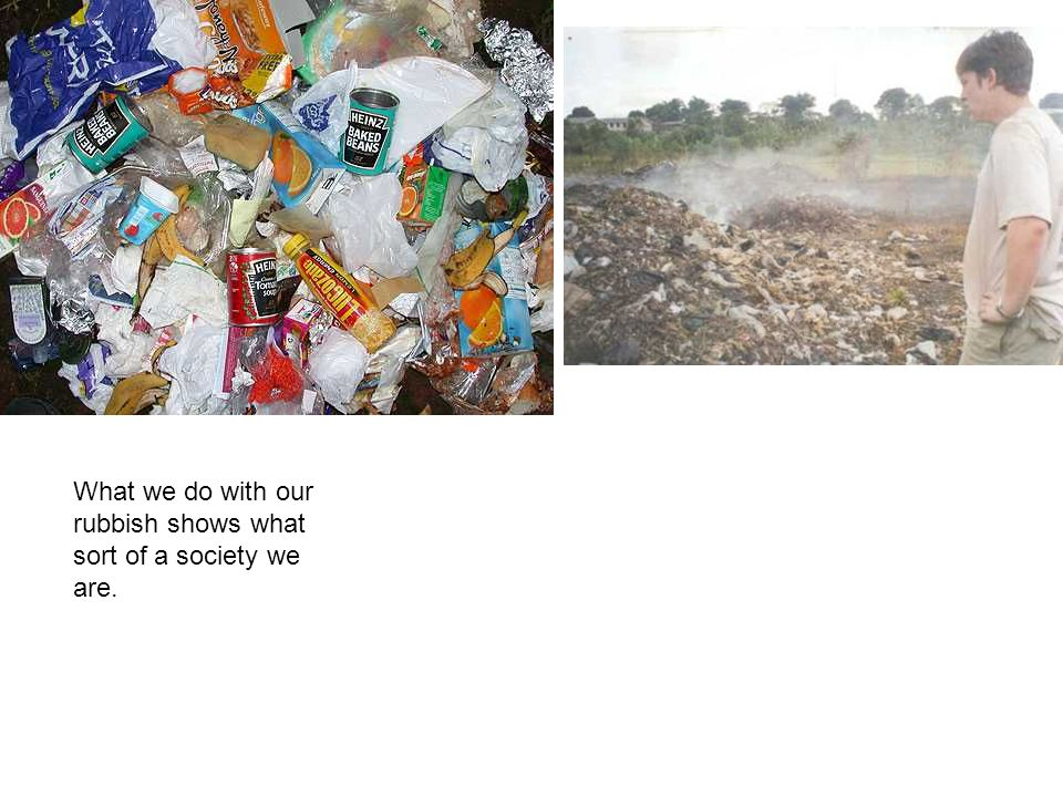 What we do with our rubbish shows what sort of a society we are.