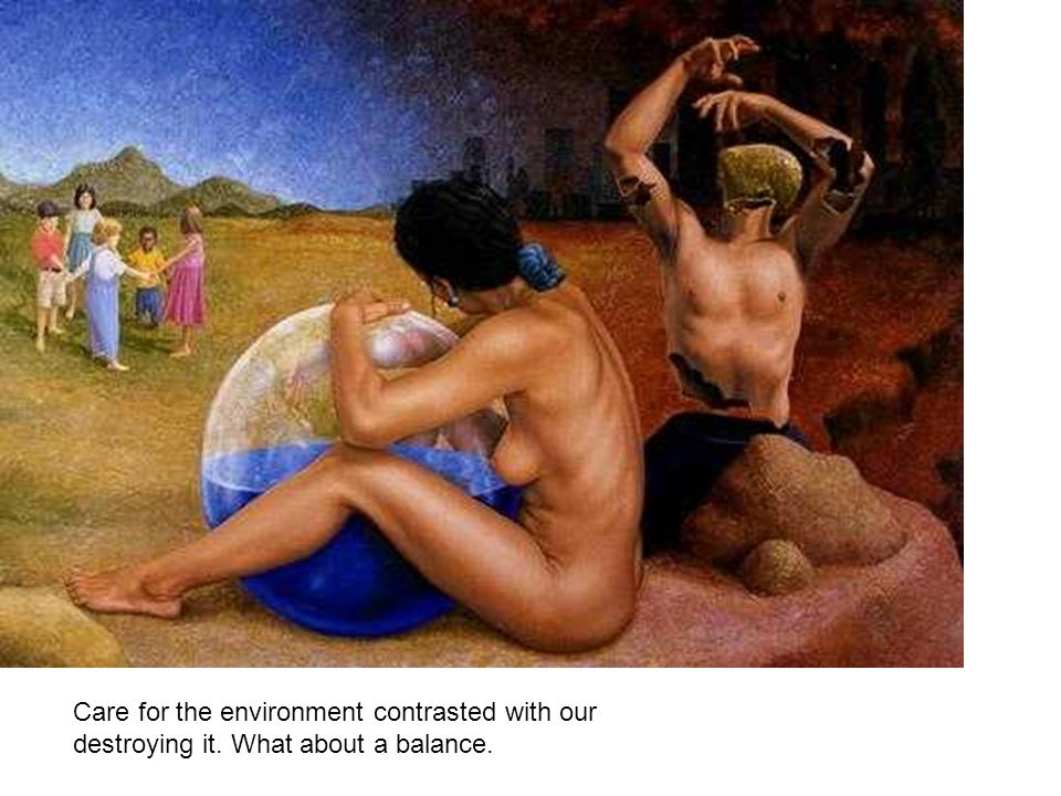 Care for the environment contrasted with our destroying it. What about a balance.