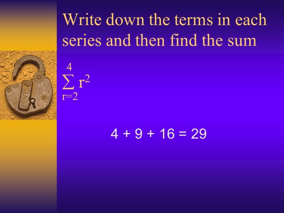 Write down the terms in each series and then find the sum 4 r 2 r=2 4 + 9 + 16 = 29