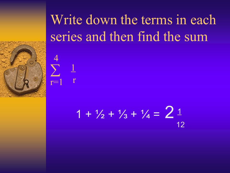 Write down the terms in each series and then find the sum 4 1 r=1 r 1 + ½ + + ¼ = 2 1 12