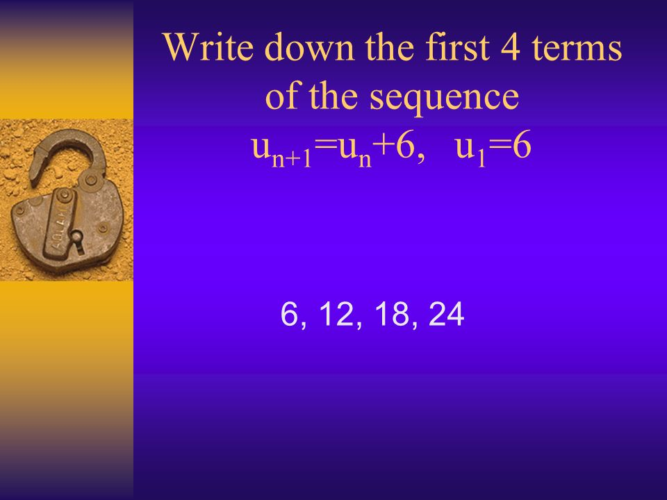 Write down the first 4 terms of the sequence u n+1 =u n +6, u 1 =6 6, 12, 18, 24