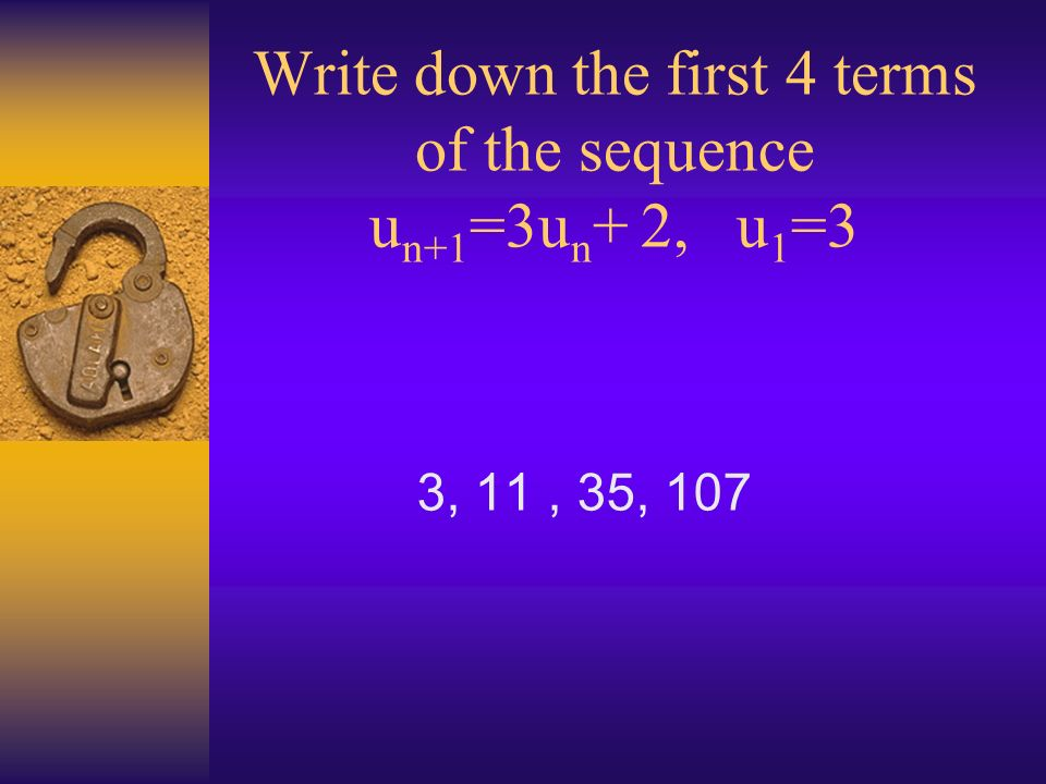 Write down the first 4 terms of the sequence u n+1 =3u n + 2, u 1 =3 3, 11, 35, 107