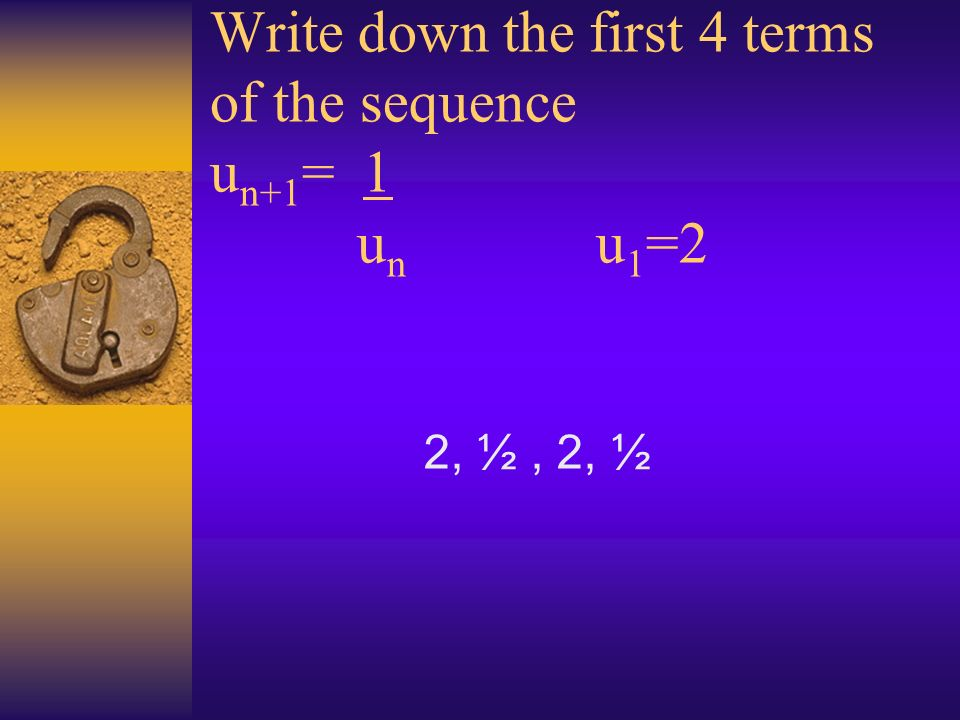 Write down the first 4 terms of the sequence u n+1 = 1 u n u 1 =2 2, ½, 2, ½