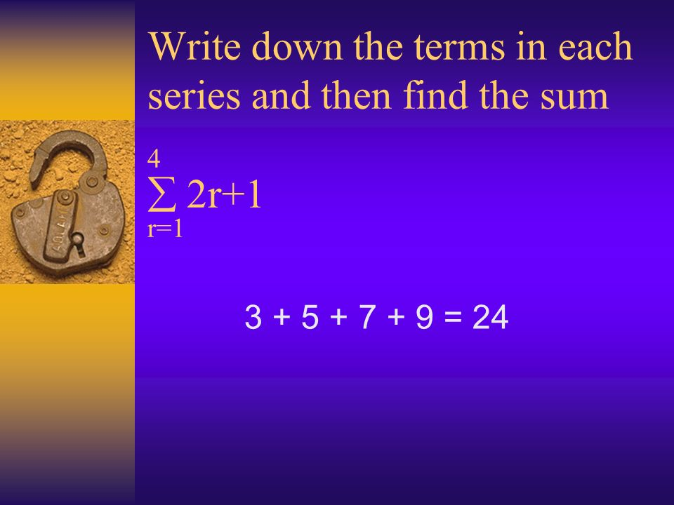 Write down the terms in each series and then find the sum 4 2r+1 r=1 3 + 5 + 7 + 9 = 24