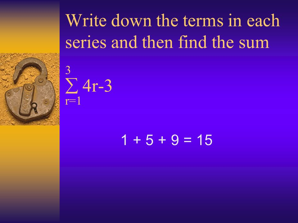 Write down the terms in each series and then find the sum 3 4r-3 r=1 1 + 5 + 9 = 15