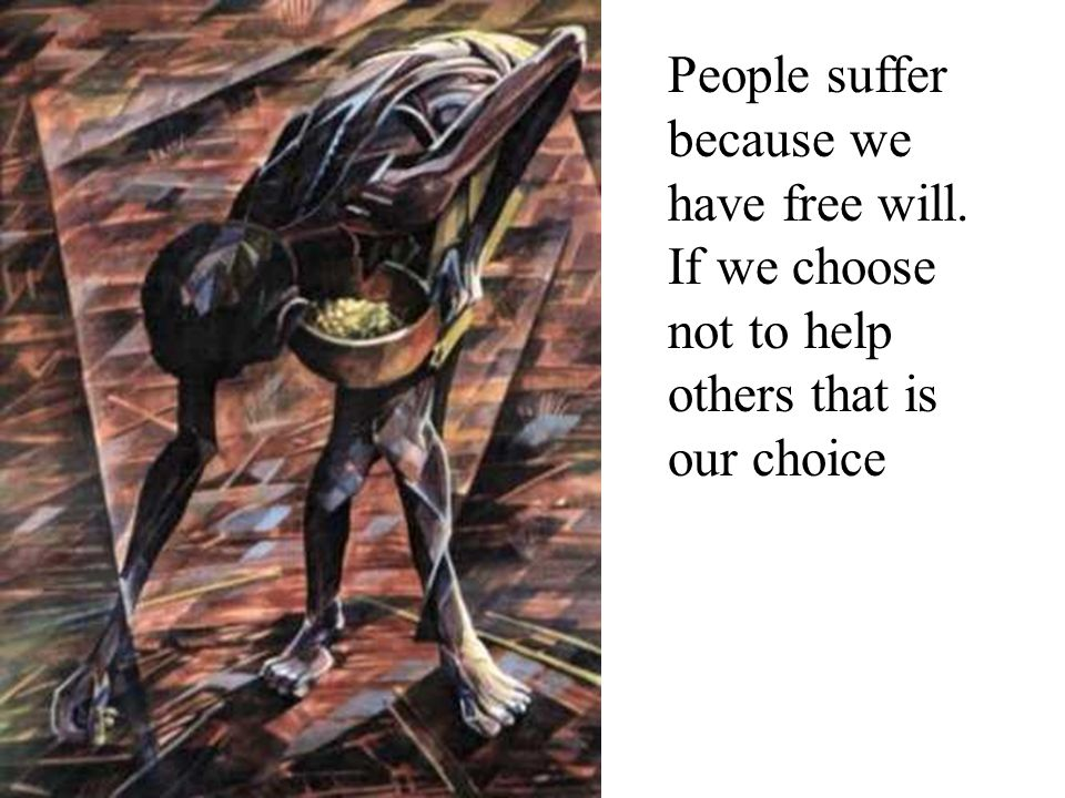 People suffer because we have free will. If we choose not to help others that is our choice
