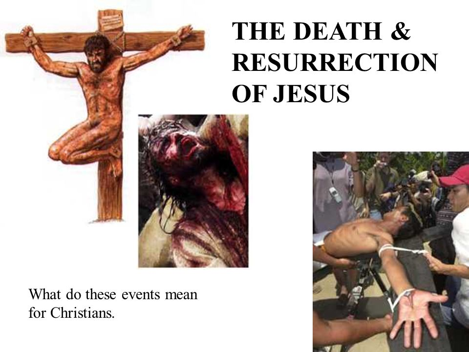 THE DEATH & RESURRECTION OF JESUS What do these events mean for Christians.