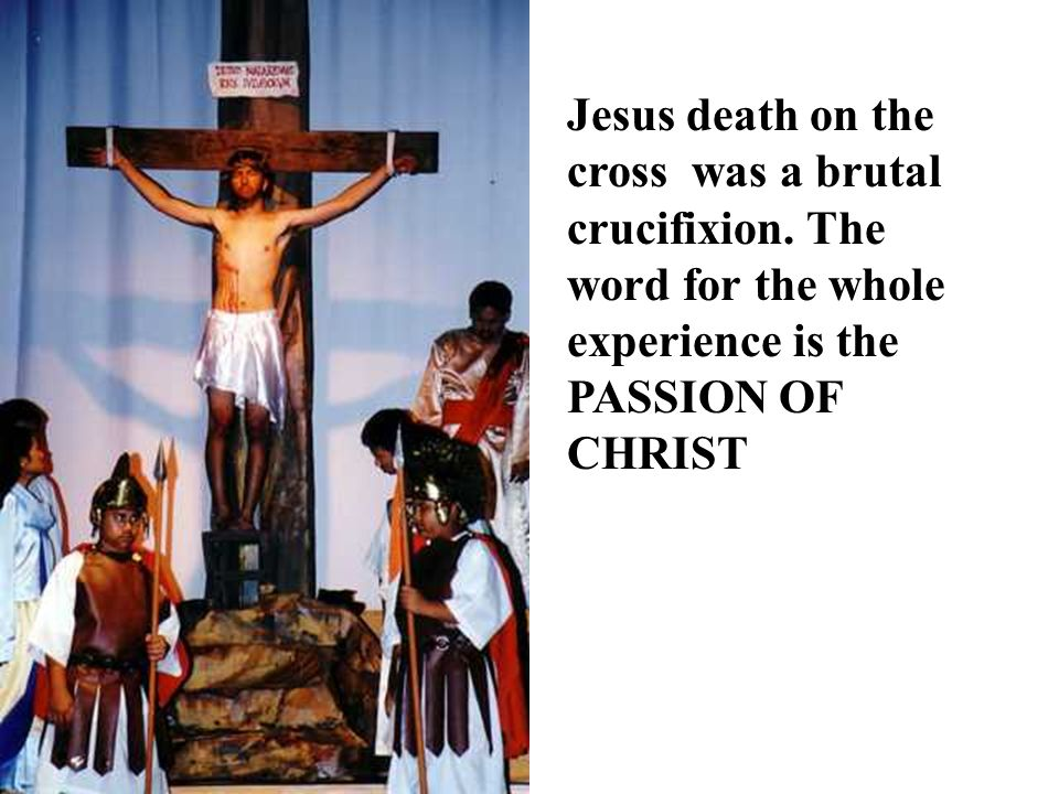 Jesus death on the cross was a brutal crucifixion. The word for the whole experience is the PASSION OF CHRIST