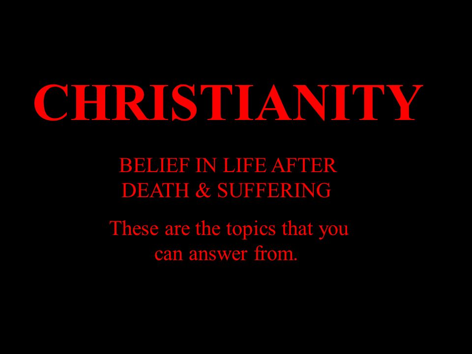 CHRISTIANITY BELIEF IN LIFE AFTER DEATH & SUFFERING These are the topics that you can answer from.