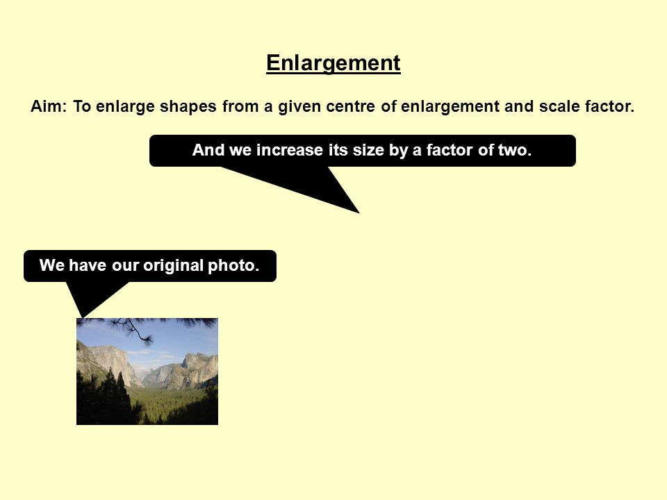 Enlargement Aim: To enlarge shapes from a given centre of enlargement and scale factor. We have our original photo. And we increase its size by a fact