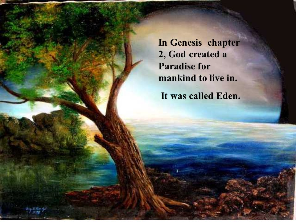 In Genesis chapter 2, God created a Paradise for mankind to live in. It was called Eden.
