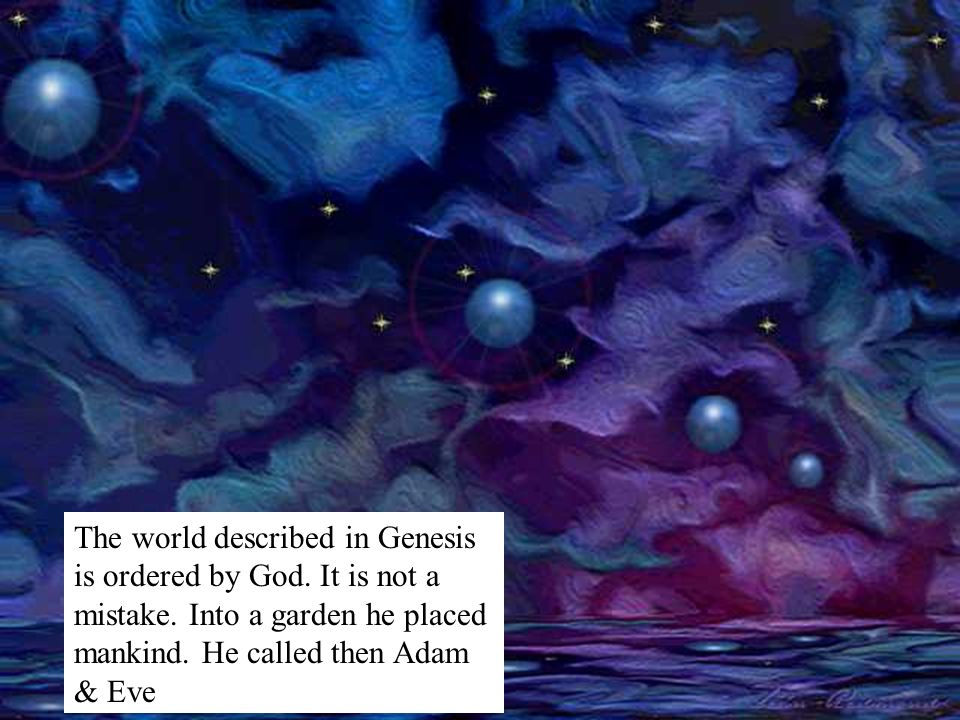 The world described in Genesis is ordered by God. It is not a mistake. Into a garden he placed mankind. He called then Adam & Eve