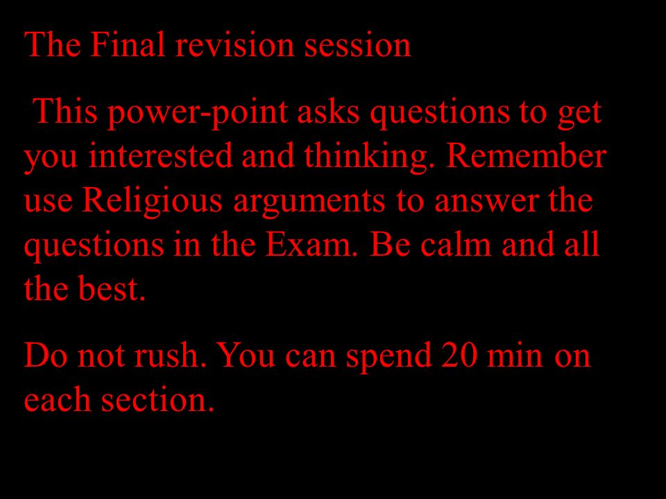 The Final revision session This power-point asks questions to get you interested and thinking. Remember use Religious arguments to answer the question