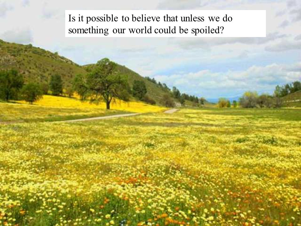 Is it possible to believe that unless we do something our world could be spoiled?