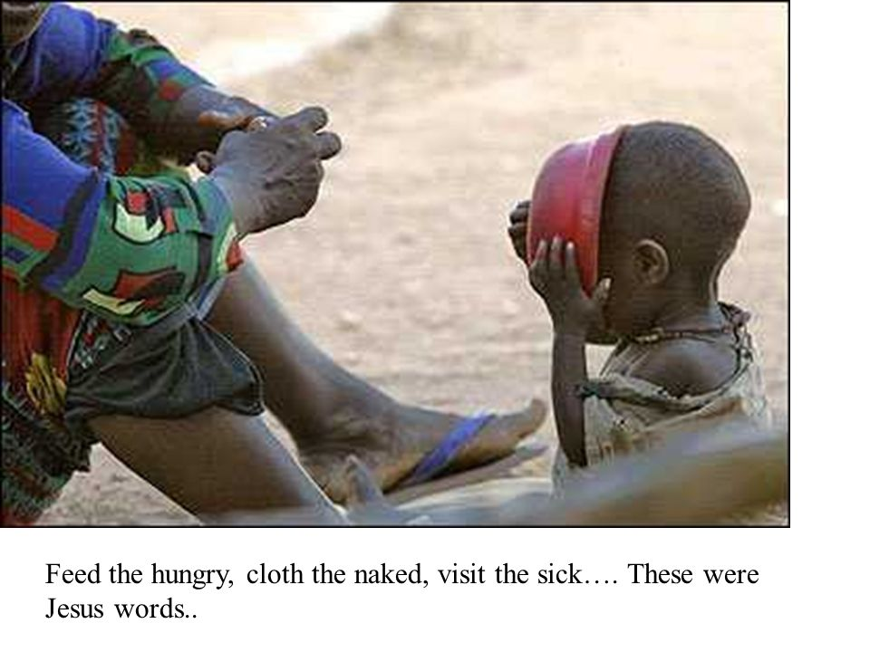 Feed the hungry, cloth the naked, visit the sick…. These were Jesus words..