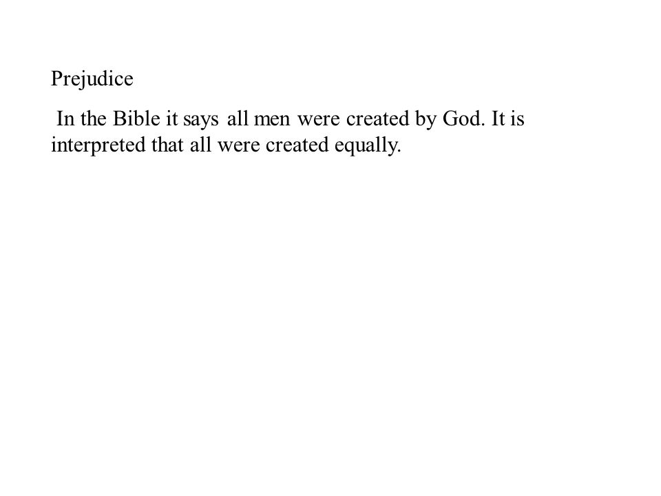 Prejudice In the Bible it says all men were created by God. It is interpreted that all were created equally.