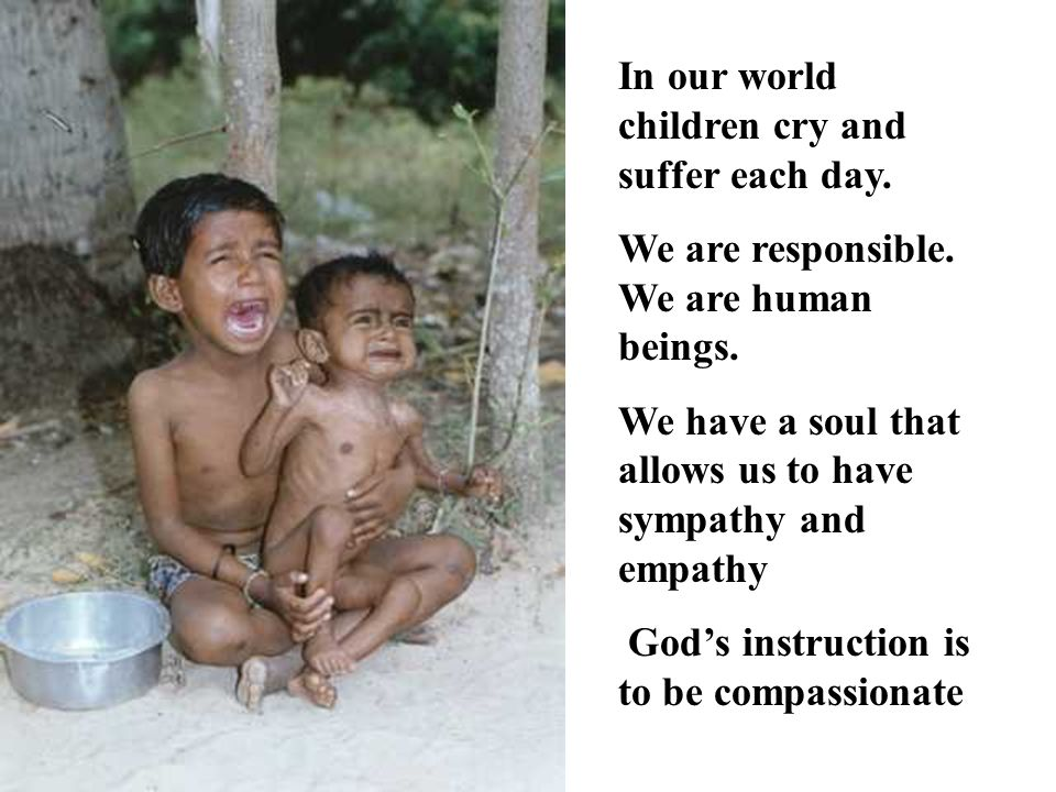 In our world children cry and suffer each day. We are responsible. We are human beings. We have a soul that allows us to have sympathy and empathy God