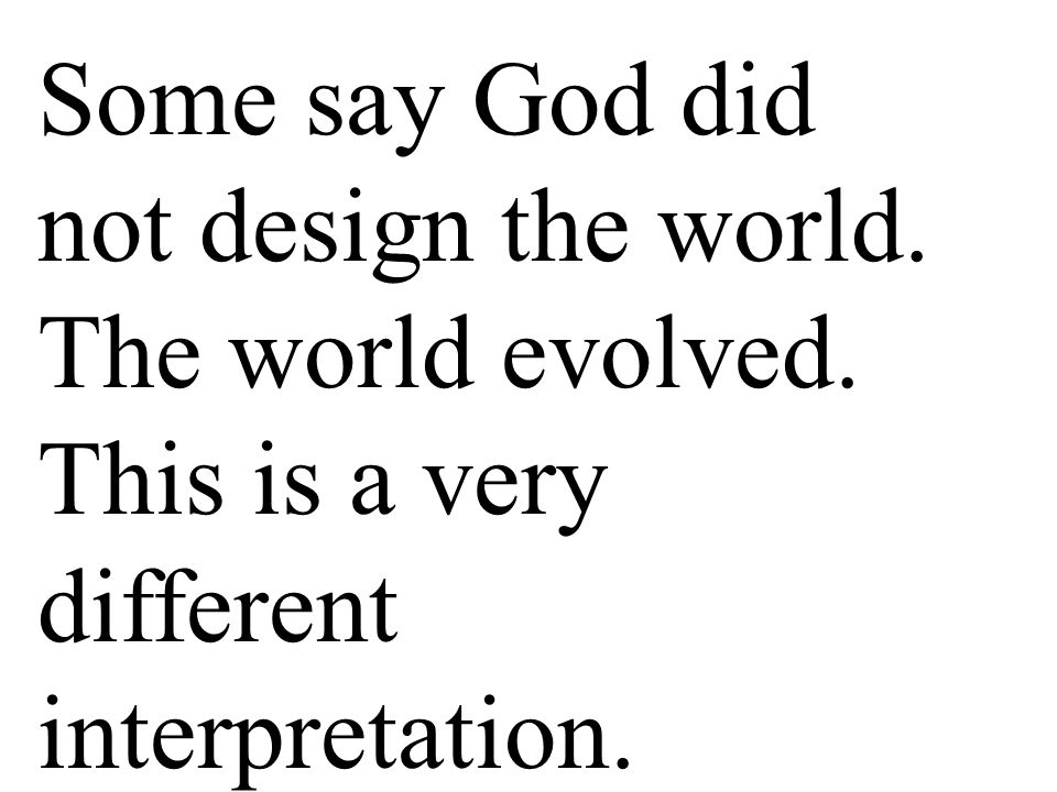 Some say God did not design the world. The world evolved. This is a very different interpretation.
