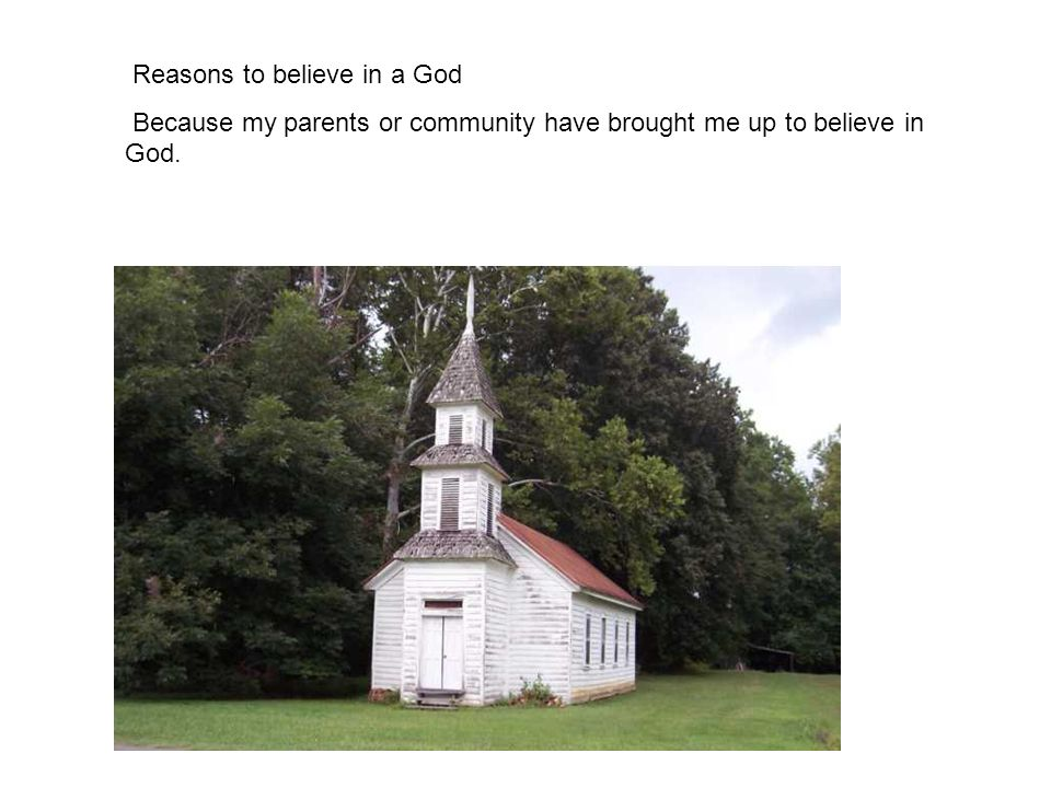 Reasons to believe in a God Because my parents or community have brought me up to believe in God.