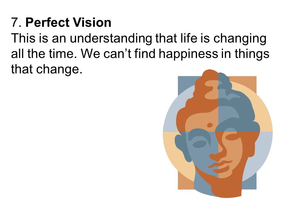 7. Perfect Vision This is an understanding that life is changing all the time. We cant find happiness in things that change.