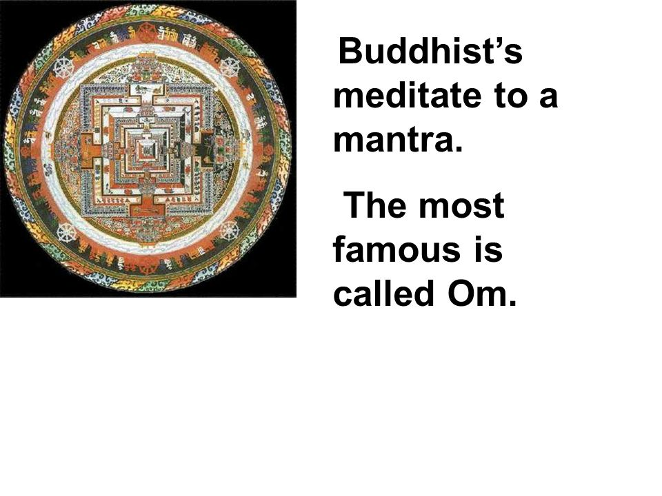 Buddhists meditate to a mantra. The most famous is called Om.