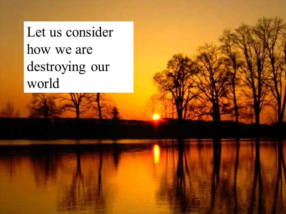 Let us consider how we are destroying our world