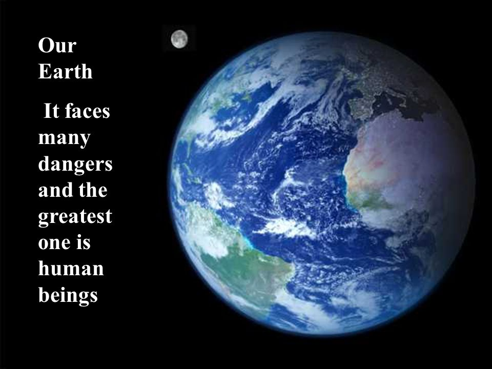 Our Earth It faces many dangers and the greatest one is human beings