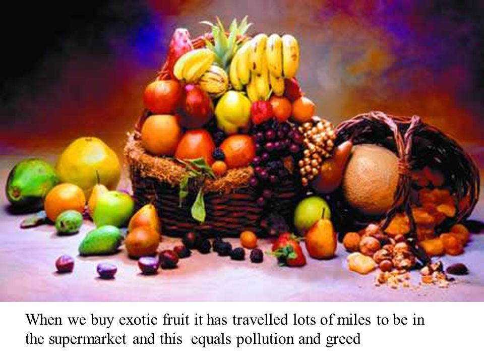 When we buy exotic fruit it has travelled lots of miles to be in the supermarket and this equals pollution and greed