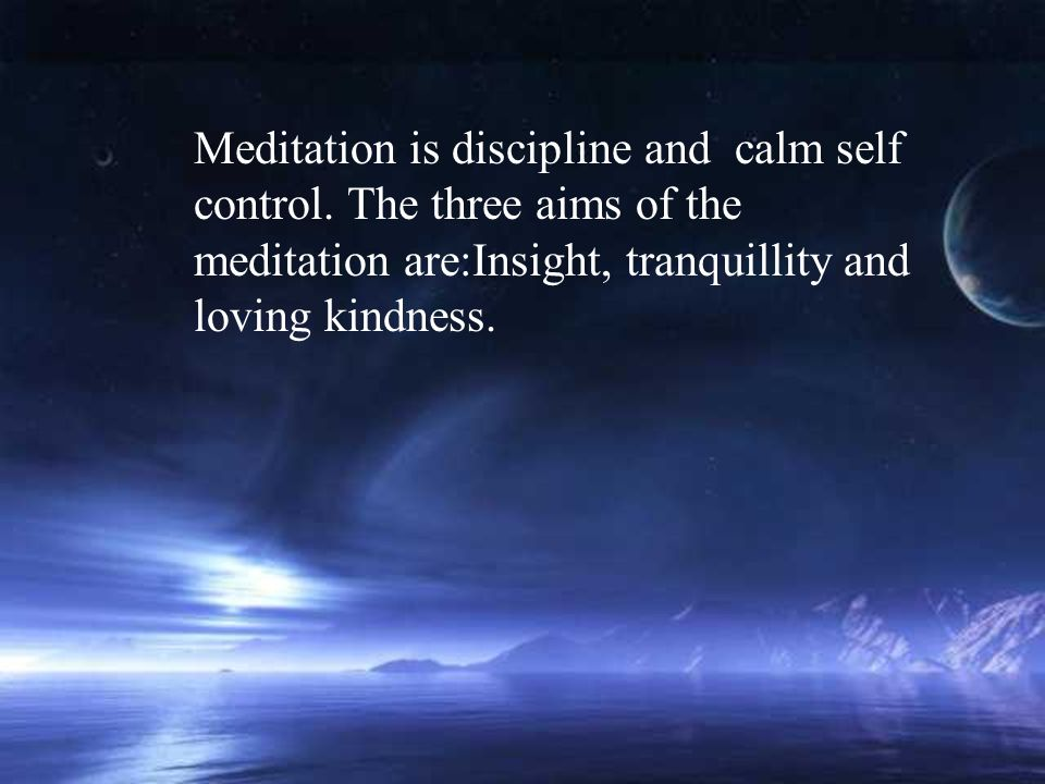 Meditation is discipline and calm self control.