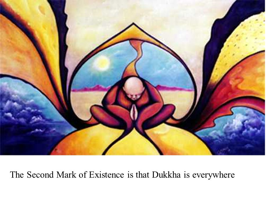 The Second Mark of Existence is that Dukkha is everywhere