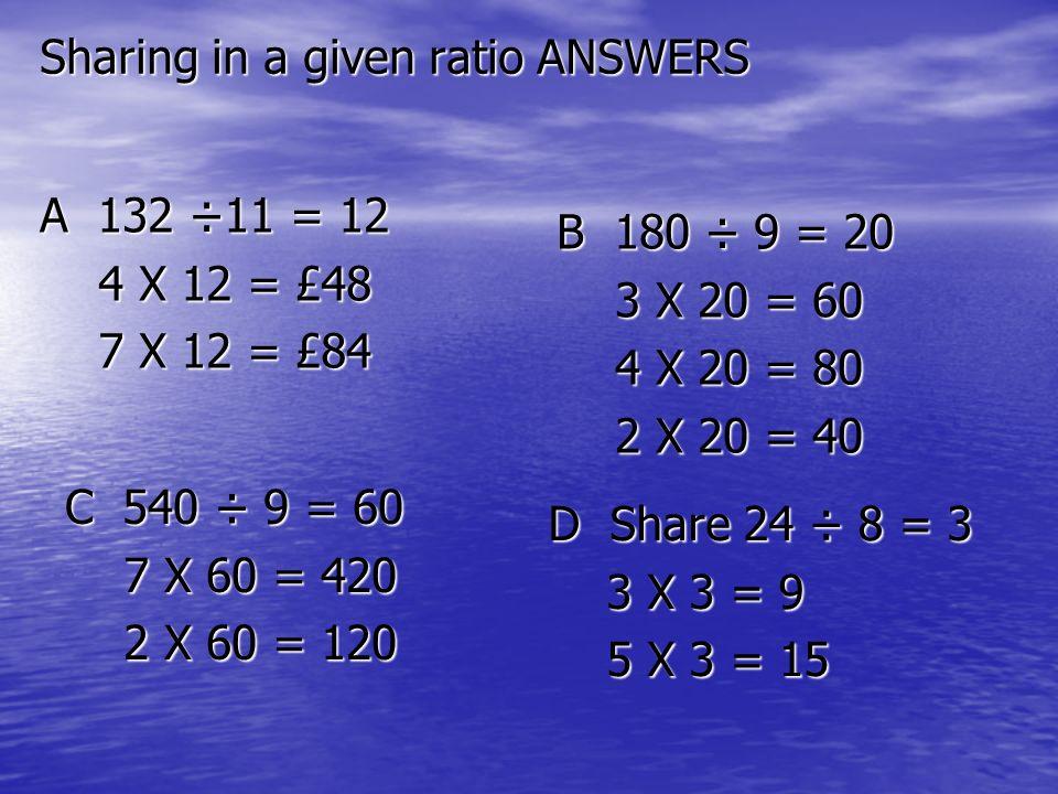 Sharing in a given ratio ANSWERS A 132 ÷11 = 12 4 X 12 = £48 4 X 12 = £48 7 X 12 = £84 7 X 12 = £84 B 180 ÷ 9 = 20 3 X 20 = 60 3 X 20 = 60 4 X 20 = 80