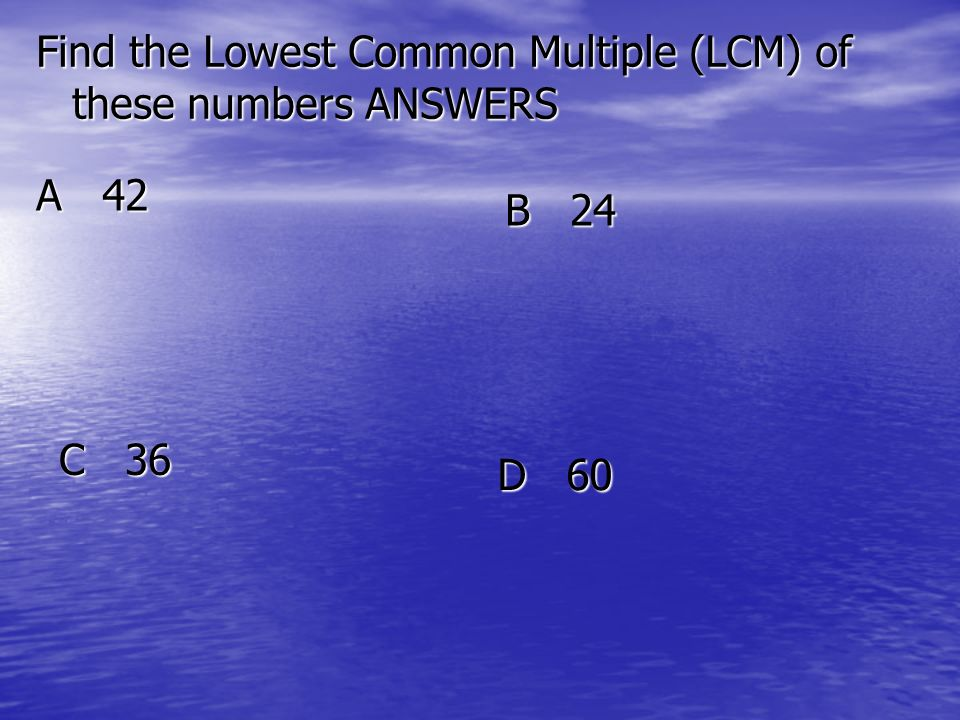 Find the Lowest Common Multiple (LCM) of these numbers ANSWERS A 42 B 24 C 36 D 60