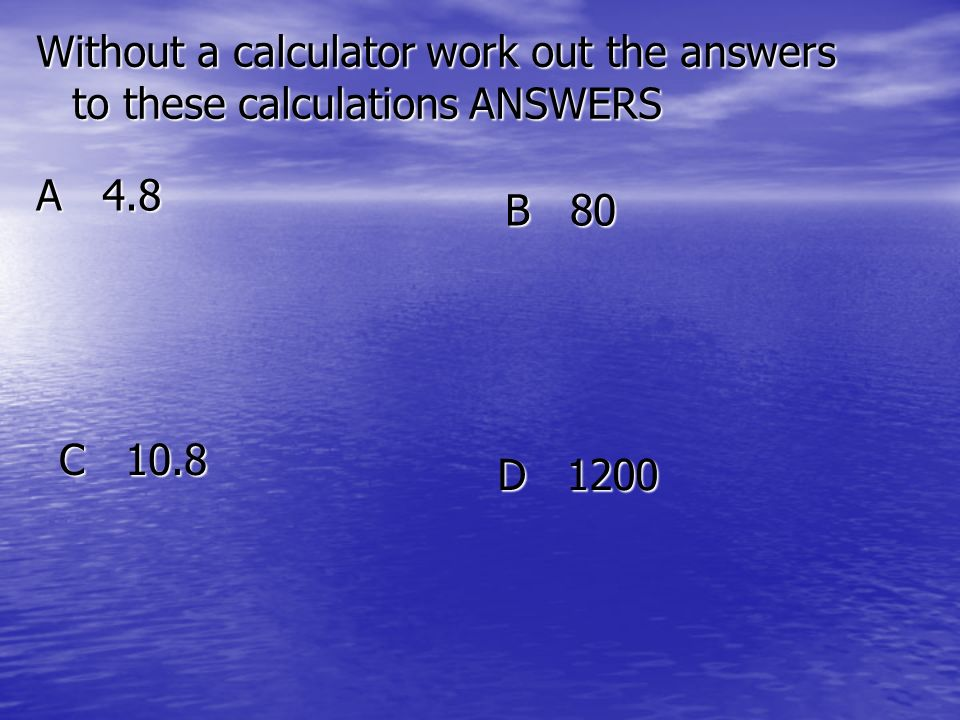 Without a calculator work out the answers to these calculations ANSWERS A 4.8 B 80 C 10.8 D 1200