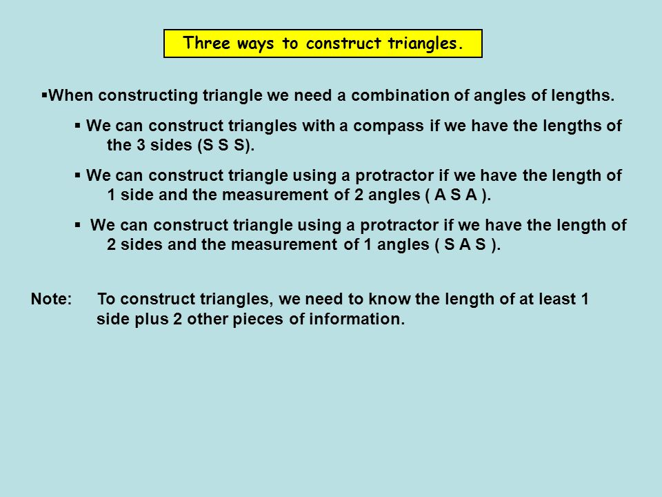 Three ways to construct triangles. When constructing triangle we need a combination of angles of lengths. We can construct triangles with a compass if