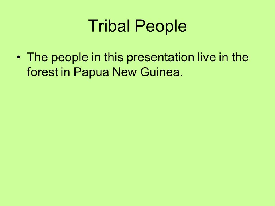 Tribal People The people in this presentation live in the forest in Papua New Guinea.