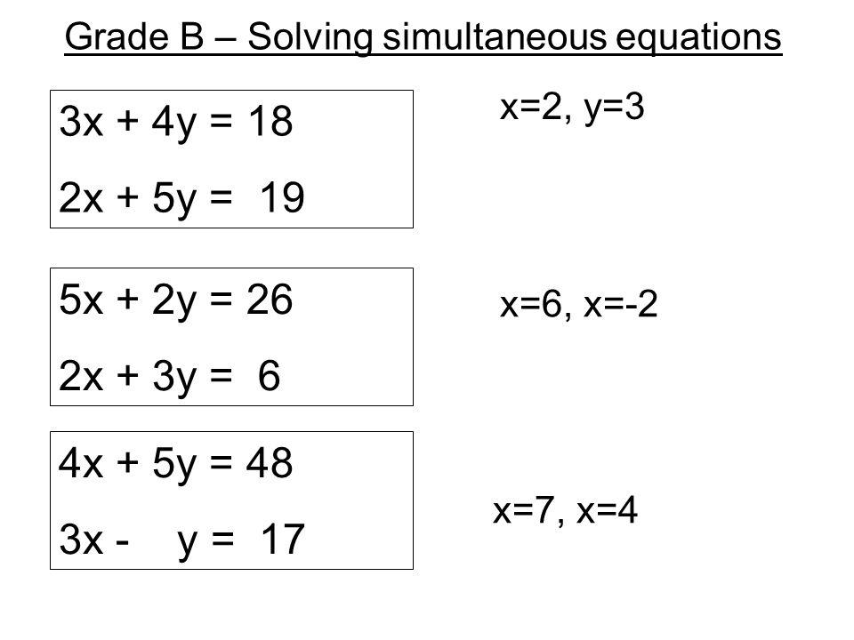 Grade B – Solving simultaneous equations 3x + 4y = 18 2x + 5y = 19 x=2, y=3 x=6, x=-2 x=7, x=4 5x + 2y = 26 2x + 3y = 6 4x + 5y = 48 3x - y = 17