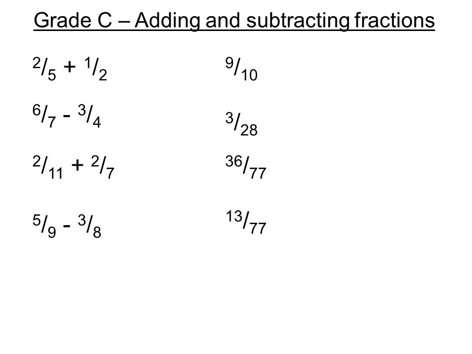 Grade C – Adding and subtracting fractions 2 / 5 + 1 / 2 6 / 7 - 3 / 4 2 / 11 + 2 / 7 5 / 9 - 3 / 8 9 / 10 3 / 28 36 / 77 13 / 77